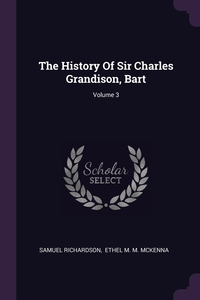 The History Of Sir Charles Grandison, Bart; Volume 3, Samuel Richardson, Ethel M. M. McKenna обложка-превью