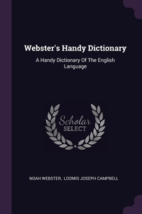 Webster's Handy Dictionary: A Handy Dictionary Of The English Language, Noah Webster, Loomis Joseph Campbell обложка-превью