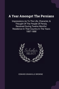 A Year Amongst The Persians: Impressions As To The Life, Character, & Thought Of The People Of Persia, Received During Twelve Months' Residence In That Country In The Years 1887-1888, Edward Granville Browne обложка-превью