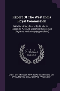 Report Of The West India Royal Commission: With Subsidiary Report By D. Morris ... (appendix A.) : And Statistical Tables And Diagrams, And A Map (appendix B.), Great Britain. West India Royal Commissi, Sir Daniel Morris, Great Britain. Parliament обложка-превью