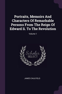 Portraits, Memoirs And Characters Of Remarkable Persons From The Reign Of Edward Ii. To The Revolution; Volume 1, James Caulfield обложка-превью