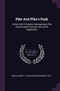 Pike And Pike's Peak: A Brief Life Of Zebulon Montgomery Pike And Extracts From His Journal Of Exploration, Donald DeWitt, Zebulon Montgomery Pike обложка-превью