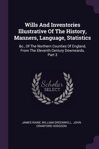 Wills And Inventories Illustrative Of The History, Manners, Language, Statistics: &c., Of The Northern Counties Of England, From The Eleventh Century Downwards, Part 3, James Raine, William Greenwell, John Crawford Hodgson обложка-превью
