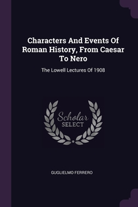 Characters And Events Of Roman History, From Caesar To Nero: The Lowell Lectures Of 1908, Guglielmo Ferrero обложка-превью