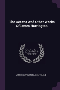 The Oceana And Other Works Of Iames Harrington, James Harrington, John Toland обложка-превью