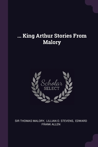 ... King Arthur Stories From Malory, Sir Thomas Malory, Lillian O. Stevens, Edward Frank Allen обложка-превью