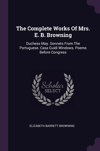 The Complete Works Of Mrs. E. B. Browning: Duchess May. Sonnets From The Portuguese. Casa Guidi Windows. Poems Before Congress, Elizabeth Barrett Browning обложка-превью