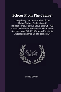 Echoes From The Cabinet: Comprising The Constitution Of The United States, Declaration Of Independence, Fugitive Slave Bills Of 1793 & 1850, Missouri Compromise, The Kansas And Nebraska Bill Of 1854, Also Fac-simile Autograph Names Of The Signers Of, United States обложка-превью