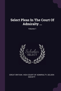 Select Pleas In The Court Of Admiralty ...; Volume 1, Great Britain. High Court of Admiralty, Selden Society обложка-превью