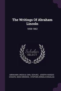 The Writings Of Abraham Lincoln: 1858-1862, Abraham Lincoln, Carl Schurz, Choate Joseph Hodges обложка-превью