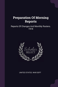 Preparation Of Morning Reports: Reports Of Changes And Monthly Rosters. 1918, United States. War Dept обложка-превью