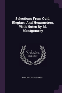 Selections From Ovid, Elegiacs And Hexameters, With Notes By M. Montgomrey, Publius Ovidius Naso обложка-превью