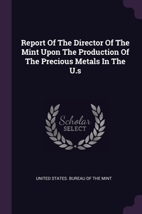 Report Of The Director Of The Mint Upon The Production Of The Precious Metals In The U.s, United States. Bureau of the Mint обложка-превью