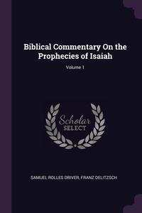 Biblical Commentary On the Prophecies of Isaiah; Volume 1, Samuel Rolles Driver, Franz Delitzsch обложка-превью