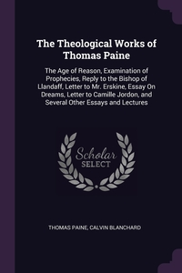 The Theological Works of Thomas Paine: The Age of Reason, Examination of Prophecies, Reply to the Bishop of Llandaff, Letter to Mr. Erskine, Essay On Dreams, Letter to Camille Jordon, and Several Other Essays and Lectures, Thomas Paine, Calvin Blanchard обложка-превью