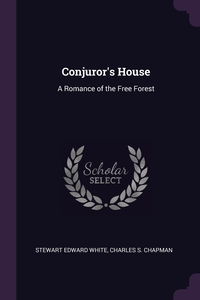 Conjuror's House: A Romance of the Free Forest, Stewart Edward White, Charles S. Chapman обложка-превью