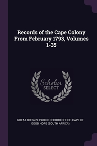 Records of the Cape Colony From February 1793, Volumes 1-35, Great Britain. Public Record Office, Cape of Good Hope (South Africa) обложка-превью