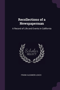 Recollections of a Newspaperman: A Record of Life and Events in California, Frank Aleamon Leach обложка-превью