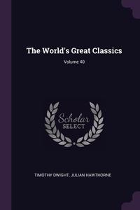 The World's Great Classics; Volume 40, Timothy Dwight, Julian Hawthorne обложка-превью