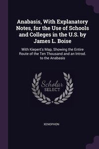Anabasis, With Explanatory Notes, for the Use of Schools and Colleges in the U.S. by James L. Boise: With Kiepert's Map, Showing the Entire Route of the Ten Thousand and an Introd. to the Anabasis, Xenophon обложка-превью
