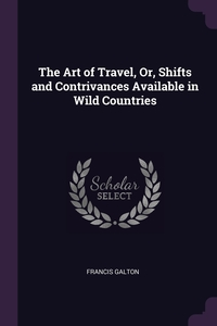 The Art of Travel, Or, Shifts and Contrivances Available in Wild Countries, Francis Galton обложка-превью