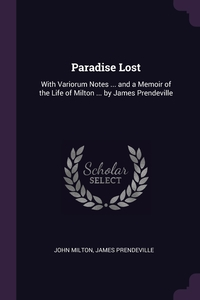 Paradise Lost: With Variorum Notes ... and a Memoir of the Life of Milton ... by James Prendeville, John Milton, James Prendeville обложка-превью