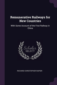 Remunerative Railways for New Countries: With Some Account of the First Railway in China, Richard Christopher Rapier обложка-превью