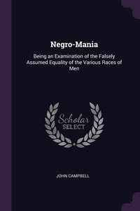Negro-Mania: Being an Examination of the Falsely Assumed Equality of the Various Races of Men, John Campbell обложка-превью
