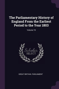 The Parliamentary History of England From the Earliest Period to the Year 1803; Volume 19, Great Britain. Parliament обложка-превью