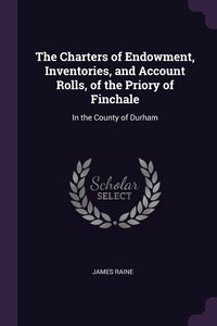 The Charters of Endowment, Inventories, and Account Rolls, of the Priory of Finchale: In the County of Durham, James Raine обложка-превью