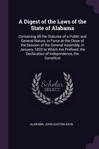 A Digest of the Laws of the State of Alabama: Containing All the Statutes of a Public and General Nature, in Force at the Close of the Session of the General Assembly, in January, 1833 to Which Are Prefixed, the Declaration of Independence, the Constituti, Alabama, John Gaston Aikin обложка-превью