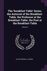 The 'breakfast Table' Series. the Autocrat of the Breakfast-Table. the Professor at the Breakfast-Table. the Poet at the Breakfast-Table; Volume 4, Oliver Wendell Holmes обложка-превью