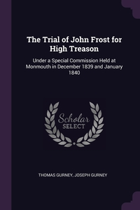 The Trial of John Frost for High Treason: Under a Special Commission Held at Monmouth in December 1839 and January 1840, Thomas Gurney, Joseph Gurney обложка-превью