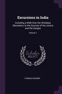 Excursions in India: Including a Walk Over the Himalaya Mountains, to the Sources of the Jumna and the Ganges; Volume 1, Thomas Skinner обложка-превью