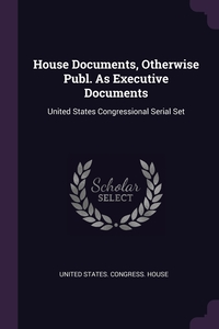 House Documents, Otherwise Publ. As Executive Documents: United States Congressional Serial Set, United States. Congress. House обложка-превью
