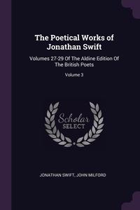 The Poetical Works of Jonathan Swift: Volumes 27-29 Of The Aldine Edition Of The British Poets; Volume 3, Jonathan Swift, John Milford обложка-превью