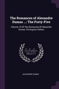 The Romances of Alexandre Dumas ...: The Forty-Five: Volume 15 Of The Romances Of Alexandre Dumas: D'Artagnan Edition, Александр Дюма обложка-превью