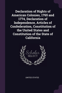 Declaration of Rights of American Colonies, 1765 and 1774, Declaration of Independence, Articles of Confederation, Constitution of the United States and Constitution of the State of California, United States обложка-превью