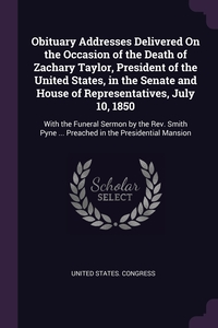Obituary Addresses Delivered On the Occasion of the Death of Zachary Taylor, President of the United States, in the Senate and House of Representatives, July 10, 1850: With the Funeral Sermon by the Rev. Smith Pyne ... Preached in the Presidential Mansion, United States. Congress обложка-превью