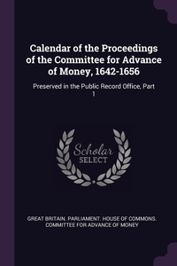 Calendar of the Proceedings of the Committee for Advance of Money, 1642-1656: Preserved in the Public Record Office, Part 1, Great Britain. Parliament. House of Comm обложка-превью