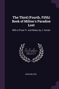 The Third (Fourth, Fifth) Book of Milton's Paradise Lost: With a Prose Tr. and Notes, by J. Hunter, John Milton обложка-превью