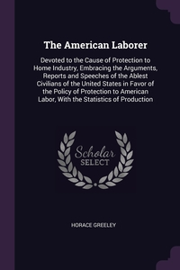 The American Laborer: Devoted to the Cause of Protection to Home Industry, Embracing the Arguments, Reports and Speeches of the Ablest Civilians of the United States in Favor of the Policy of Protection to American Labor, With the Statistics of Production, Horace Greeley обложка-превью