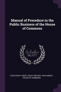 Manual of Procedure in the Public Business of the House of Commons, Courtenay Ilbert, Great Britain. Parliament. House of Comm обложка-превью