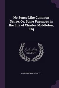 No Sense Like Common Sense, Or, Some Passages in the Life of Charles Middleton, Esq, Mary Botham Howitt обложка-превью