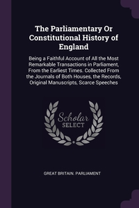 The Parliamentary Or Constitutional History of England: Being a Faithful Account of All the Most Remarkable Transactions in Parliament, From the Earliest Times. Collected From the Journals of Both Houses, the Records, Original Manuscripts, Scarce Speeches, Great Britain. Parliament обложка-превью