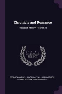 Chronicle and Romance: Froissart, Malory, Holinshed, George Campbell Macaulay, William Harrison, Thomas Malory обложка-превью
