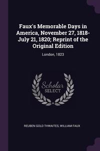 Faux's Memorable Days in America, November 27, 1818-July 21, 1820; Reprint of the Original Edition: London, 1823, Reuben Gold Thwaites, William Faux обложка-превью