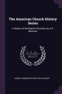 The American Church History Series: A History of the Baptist Churches, by A.H. Newman, Henry Codman Potter, Philip Schaff обложка-превью