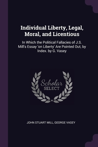 Individual Liberty, Legal, Moral, and Licentious: In Which the Political Fallacies of J.S. Mill's Essay 'on Liberty' Are Pointed Out, by Index. by G. Vasey, John Stuart Mill, George Vasey обложка-превью