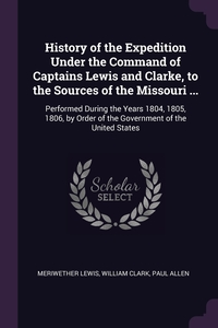 History of the Expedition Under the Command of Captains Lewis and Clarke, to the Sources of the Missouri ...: Performed During the Years 1804, 1805, 1806, by Order of the Government of the United States, Meriwether Lewis, William Clark, Paul Allen обложка-превью